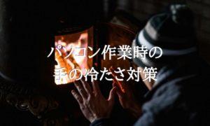 部屋でエアコンなどの暖房を使わない寒さ対策~手元編~アイキャッチ